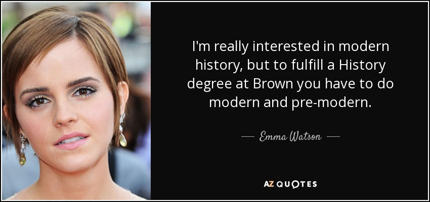 I'm really interested in modern history, but to fulfill a History degree at Brown you have to do modern and pre-modern. - Emma Watson