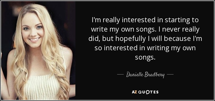 I'm really interested in starting to write my own songs. I never really did, but hopefully I will because I'm so interested in writing my own songs. - Danielle Bradbery