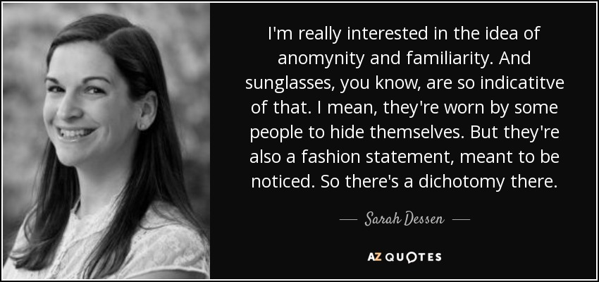 I'm really interested in the idea of anomynity and familiarity. And sunglasses, you know, are so indicatitve of that. I mean, they're worn by some people to hide themselves. But they're also a fashion statement, meant to be noticed. So there's a dichotomy there. - Sarah Dessen