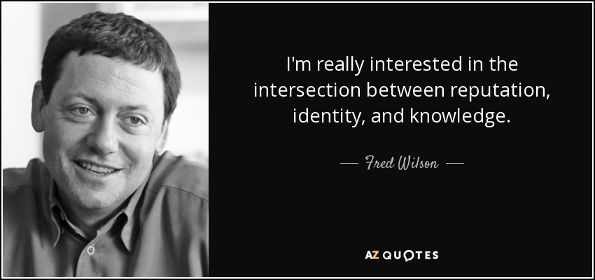 I'm really interested in the intersection between reputation, identity, and knowledge. - Fred Wilson