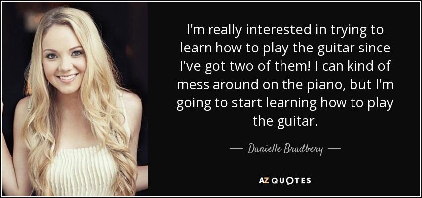 I'm really interested in trying to learn how to play the guitar since I've got two of them! I can kind of mess around on the piano, but I'm going to start learning how to play the guitar. - Danielle Bradbery