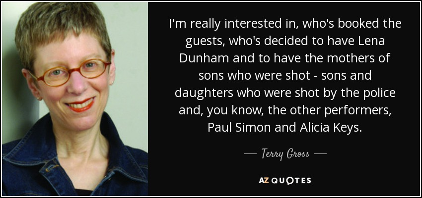 I'm really interested in, who's booked the guests, who's decided to have Lena Dunham and to have the mothers of sons who were shot - sons and daughters who were shot by the police and, you know, the other performers, Paul Simon and Alicia Keys. - Terry Gross