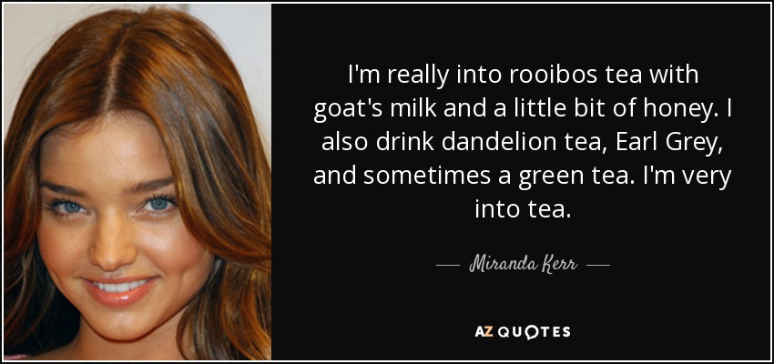I'm really into rooibos tea with goat's milk and a little bit of honey. I also drink dandelion tea, Earl Grey, and sometimes a green tea. I'm very into tea. - Miranda Kerr