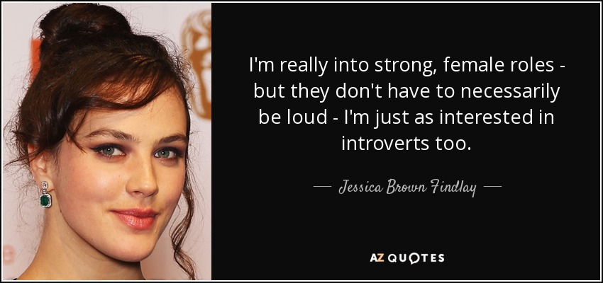 I'm really into strong, female roles - but they don't have to necessarily be loud - I'm just as interested in introverts too. - Jessica Brown Findlay