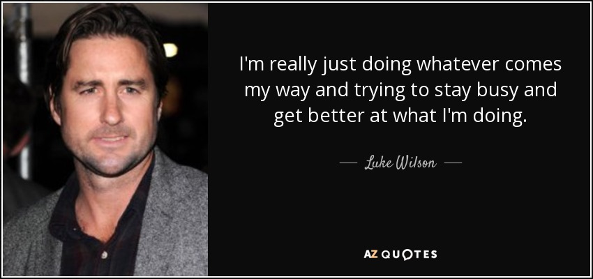 I'm really just doing whatever comes my way and trying to stay busy and get better at what I'm doing. - Luke Wilson