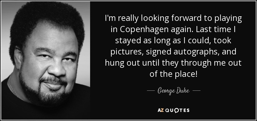 I'm really looking forward to playing in Copenhagen again. Last time I stayed as long as I could, took pictures, signed autographs, and hung out until they through me out of the place! - George Duke