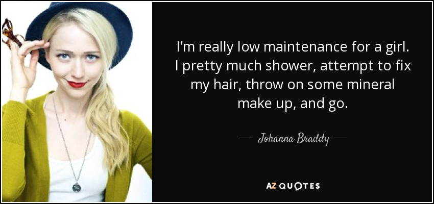 I'm really low maintenance for a girl. I pretty much shower, attempt to fix my hair, throw on some mineral make up, and go. - Johanna Braddy