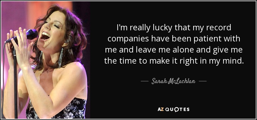 I'm really lucky that my record companies have been patient with me and leave me alone and give me the time to make it right in my mind. - Sarah McLachlan