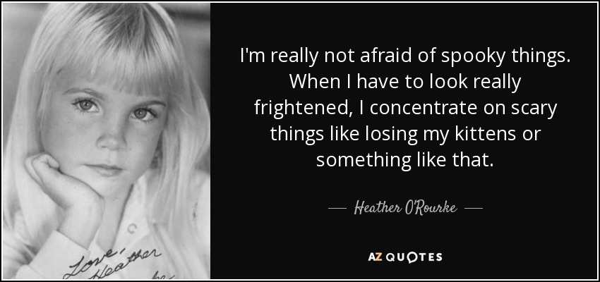 I'm really not afraid of spooky things. When I have to look really frightened, I concentrate on scary things like losing my kittens or something like that. - Heather O'Rourke