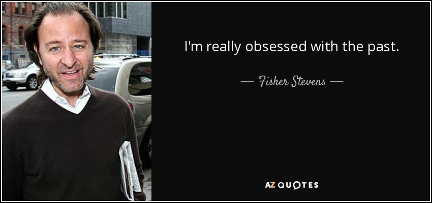 I'm really obsessed with the past. - Fisher Stevens