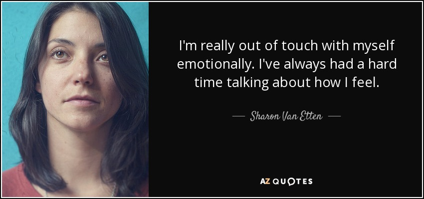 I'm really out of touch with myself emotionally. I've always had a hard time talking about how I feel. - Sharon Van Etten