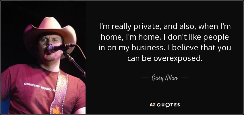 I'm really private, and also, when I'm home, I'm home. I don't like people in on my business. I believe that you can be overexposed. - Gary Allan