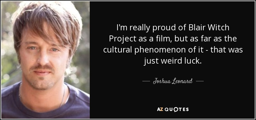 I'm really proud of Blair Witch Project as a film, but as far as the cultural phenomenon of it - that was just weird luck. - Joshua Leonard