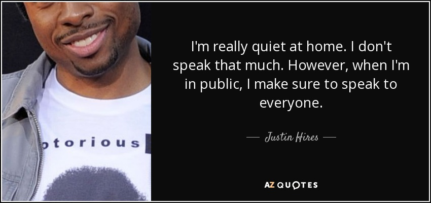 I'm really quiet at home. I don't speak that much. However, when I'm in public, I make sure to speak to everyone. - Justin Hires