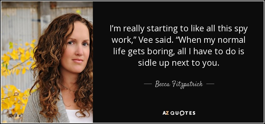 "I'm really starting to like all this spy work,"" Vee said. ""When my normal life gets boring, all I have to do is sidle up next to you. - Becca Fitzpatrick"