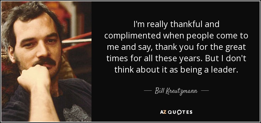 I'm really thankful and complimented when people come to me and say, thank you for the great times for all these years. But I don't think about it as being a leader. - Bill Kreutzmann