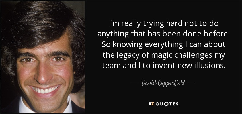 I'm really trying hard not to do anything that has been done before. So knowing everything I can about the legacy of magic challenges my team and I to invent new illusions. - David Copperfield