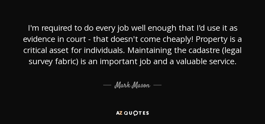 I'm required to do every job well enough that I'd use it as evidence in court - that doesn't come cheaply! Property is a critical asset for individuals. Maintaining the cadastre (legal survey fabric) is an important job and a valuable service. - Mark Mason