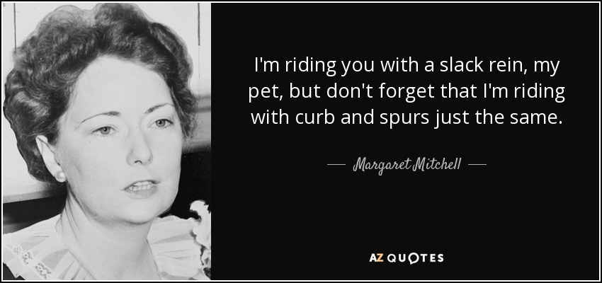 I'm riding you with a slack rein, my pet, but don't forget that I'm riding with curb and spurs just the same. - Margaret Mitchell