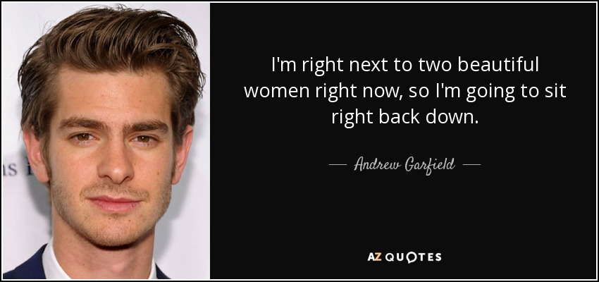 I'm right next to two beautiful women right now, so I'm going to sit right back down. - Andrew Garfield