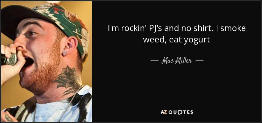 I'm rockin' PJ's and no shirt. I smoke weed, eat yogurt - Mac Miller