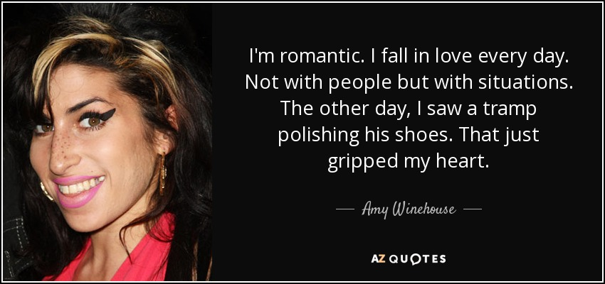 I'm romantic. I fall in love every day. Not with people but with situations. The other day, I saw a tramp polishing his shoes. That just gripped my heart. - Amy Winehouse