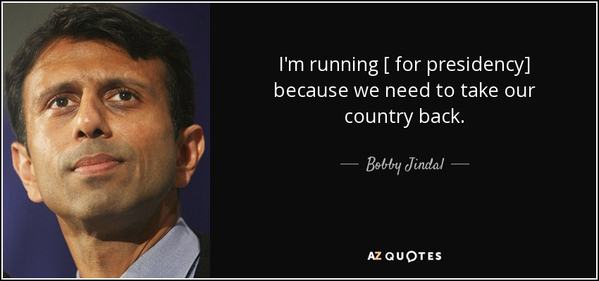 I'm running [ for presidency] because we need to take our country back. - Bobby Jindal