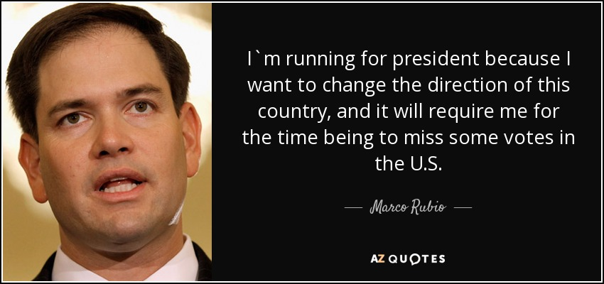 I`m running for president because I want to change the direction of this country, and it will require me for the time being to miss some votes in the U.S. - Marco Rubio