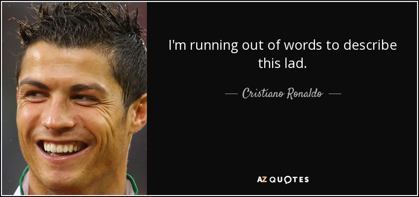 I'm running out of words to describe this lad. - Cristiano Ronaldo