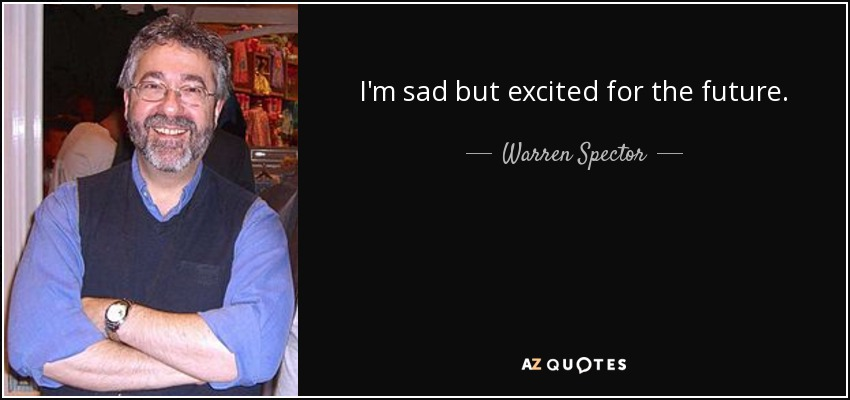 I'm sad but excited for the future. - Warren Spector