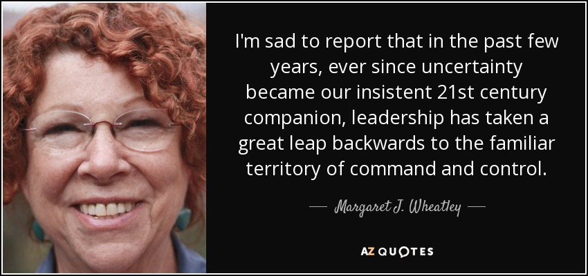 I'm sad to report that in the past few years, ever since uncertainty became our insistent 21st century companion, leadership has taken a great leap backwards to the familiar territory of command and control. - Margaret J. Wheatley