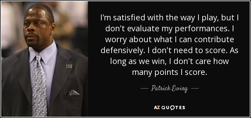 I'm satisfied with the way I play, but I don't evaluate my performances. I worry about what I can contribute defensively. I don't need to score. As long as we win, I don't care how many points I score. - Patrick Ewing