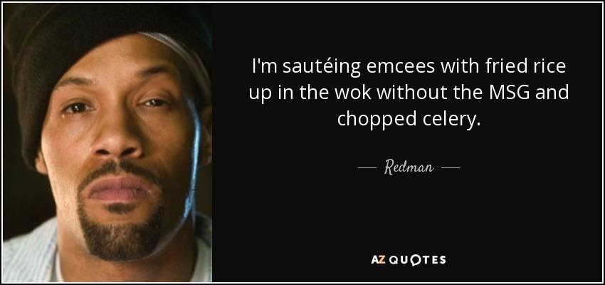 I'm sautéing emcees with fried rice up in the wok without the MSG and chopped celery. - Redman