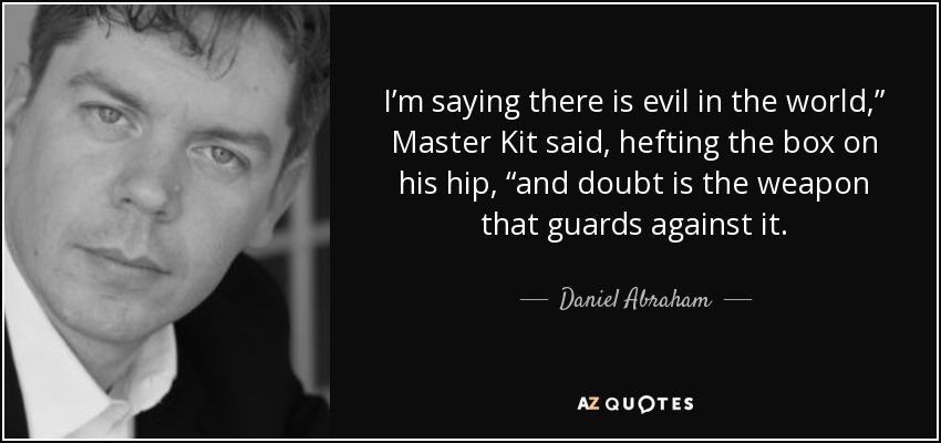 """I'm saying there is evil in the world,"""" Master Kit said, hefting the box on his hip, """"and doubt is the weapon that guards against it. - Daniel Abraham"""