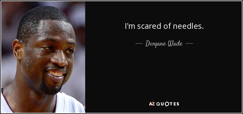 I'm scared of needles. - Dwyane Wade
