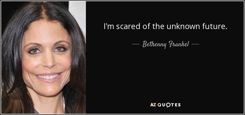 I'm scared of the unknown future. - Bethenny Frankel