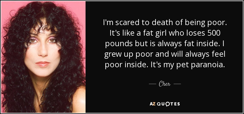 I'm scared to death of being poor. It's like a fat girl who loses 500 pounds but is always fat inside. I grew up poor and will always feel poor inside. It's my pet paranoia. - Cher