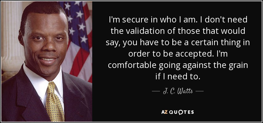 I'm secure in who I am. I don't need the validation of those that would say, you have to be a certain thing in order to be accepted. I'm comfortable going against the grain if I need to. - J. C. Watts