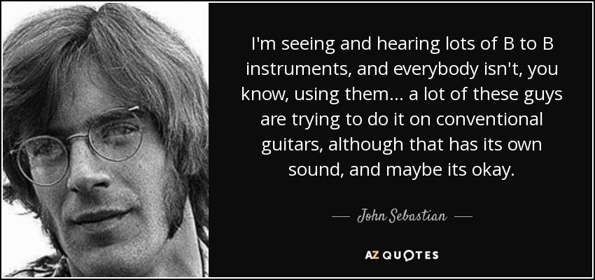 I'm seeing and hearing lots of B to B instruments, and everybody isn't, you know, using them... a lot of these guys are trying to do it on conventional guitars, although that has its own sound, and maybe its okay. - John Sebastian