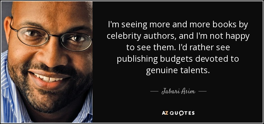 I'm seeing more and more books by celebrity authors, and I'm not happy to see them. I'd rather see publishing budgets devoted to genuine talents. - Jabari Asim