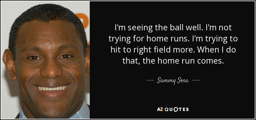 I'm seeing the ball well. I'm not trying for home runs. I'm trying to hit to right field more. When I do that, the home run comes. - Sammy Sosa