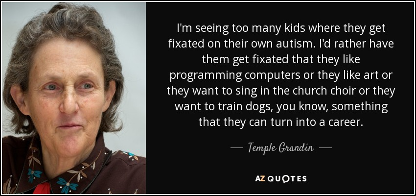 I'm seeing too many kids where they get fixated on their own autism. I'd rather have them get fixated that they like programming computers or they like art or they want to sing in the church choir or they want to train dogs, you know, something that they can turn into a career. - Temple Grandin