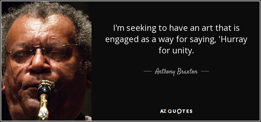 I'm seeking to have an art that is engaged as a way for saying, 'Hurray for unity. - Anthony Braxton