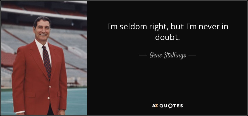 I'm seldom right, but I'm never in doubt. - Gene Stallings