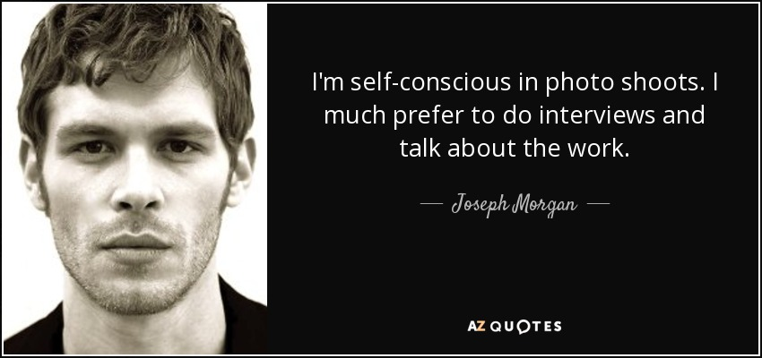 I'm self-conscious in photo shoots. I much prefer to do interviews and talk about the work. - Joseph Morgan