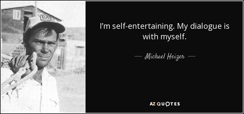 I'm self-entertaining. My dialogue is with myself. - Michael Heizer