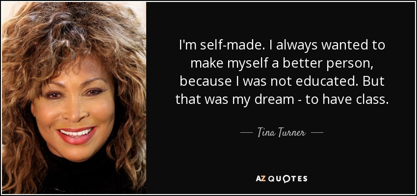 I'm self-made. I always wanted to make myself a better person, because I was not educated. But that was my dream - to have class. - Tina Turner