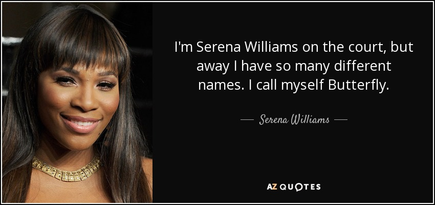 I'm Serena Williams on the court, but away I have so many different names. I call myself Butterfly. - Serena Williams