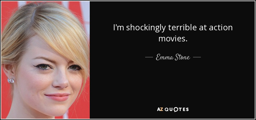 I'm shockingly terrible at action movies. - Emma Stone