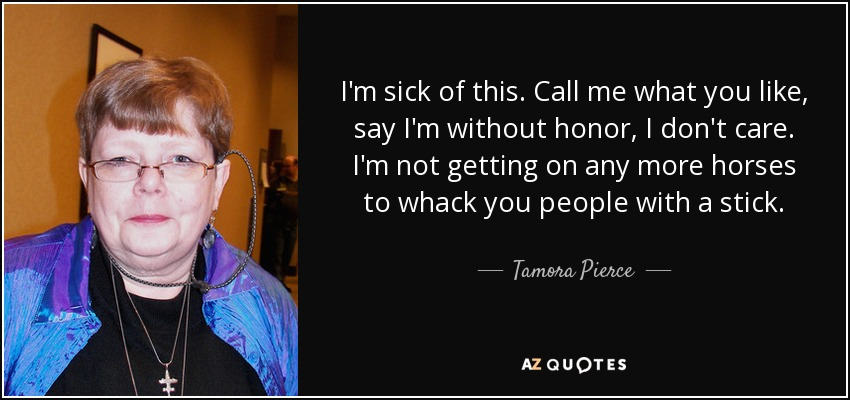 I'm sick of this. Call me what you like, say I'm without honor, I don't care. I'm not getting on any more horses to whack you people with a stick. - Tamora Pierce